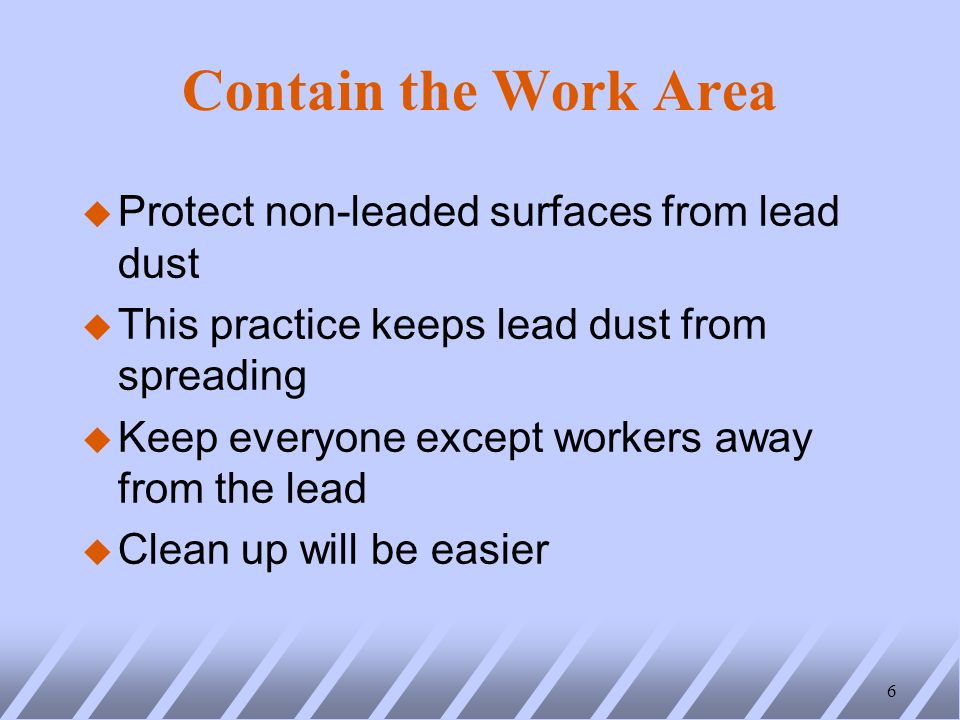 Contain the Work Area u Protect non-leaded surfaces from lead dust u This practice keeps lead dust from spreading u Keep everyone except workers away from the lead u Clean up will be easier 6