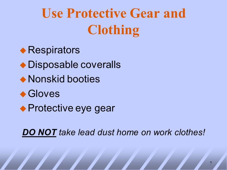 Use Protective Gear and Clothing u Respirators u Disposable coveralls u Nonskid booties u Gloves u Protective eye gear DO NOT take lead dust home on work clothes.