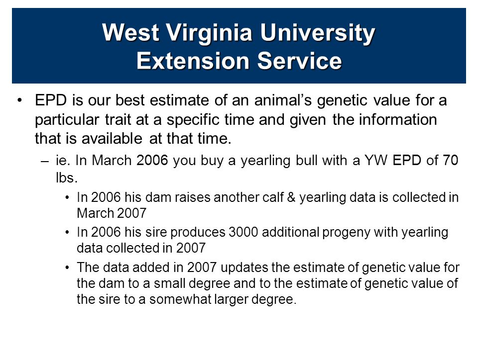 EPD is our best estimate of an animal's genetic value for a particular trait at a specific time and given the information that is available at that time.