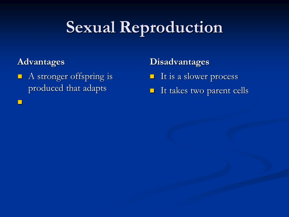 Sexual Reproduction Advantages A stronger offspring is produced that adapts Disadvantages It is a slower process It takes two parent cells