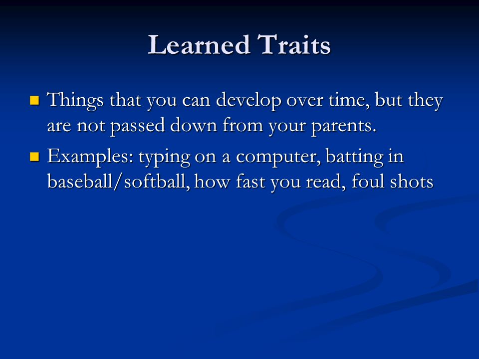 Learned Traits Things that you can develop over time, but they are not passed down from your parents.