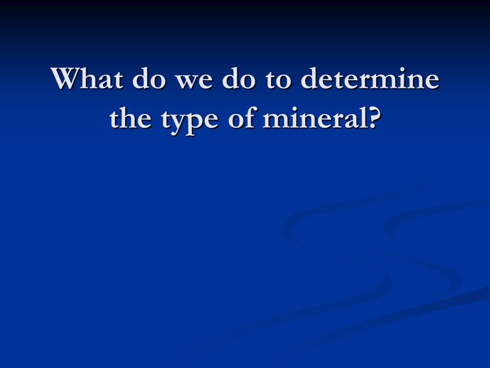 What do we do to determine the type of mineral