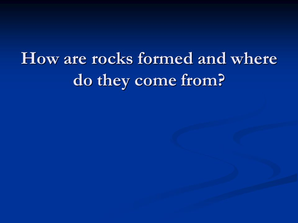 How are rocks formed and where do they come from