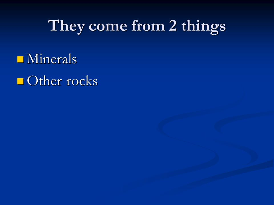 They come from 2 things Minerals Minerals Other rocks Other rocks