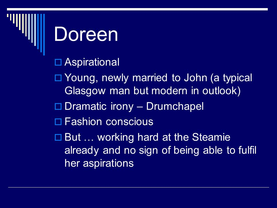 Doreen  Aspirational  Young, newly married to John (a typical Glasgow man but modern in outlook)  Dramatic irony – Drumchapel  Fashion conscious  But … working hard at the Steamie already and no sign of being able to fulfil her aspirations