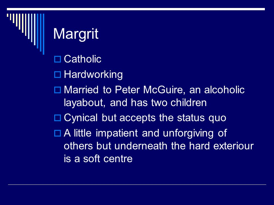 Margrit  Catholic  Hardworking  Married to Peter McGuire, an alcoholic layabout, and has two children  Cynical but accepts the status quo  A litt