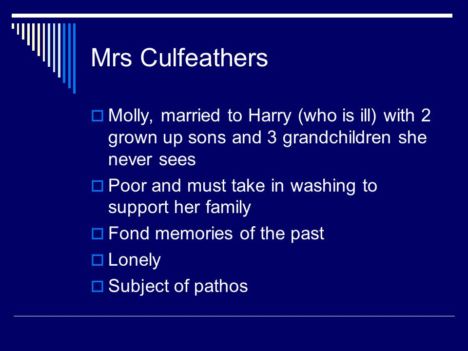 Mrs Culfeathers  Molly, married to Harry (who is ill) with 2 grown up sons and 3 grandchildren she never sees  Poor and must take in washing to support her family  Fond memories of the past  Lonely  Subject of pathos