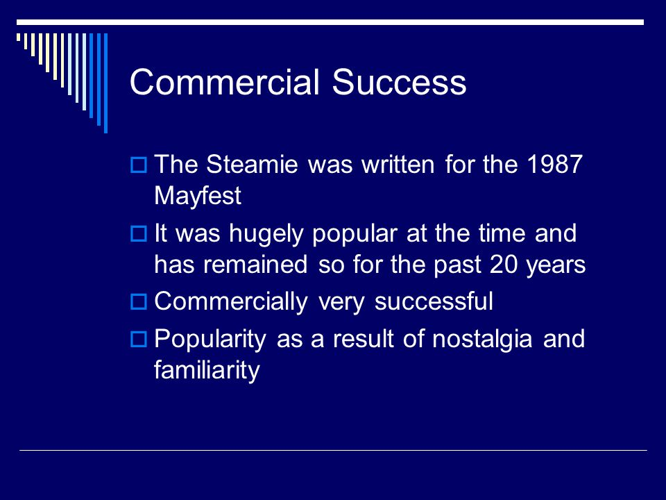 Commercial Success  The Steamie was written for the 1987 Mayfest  It was hugely popular at the time and has remained so for the past 20 years  Commercially very successful  Popularity as a result of nostalgia and familiarity