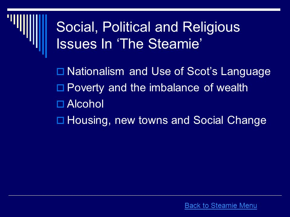  Nationalism and Use of Scot's Language  Poverty and the imbalance of wealth  Alcohol  Housing, new towns and Social Change Social, Political and Religious Issues In 'The Steamie' Back to Steamie Menu
