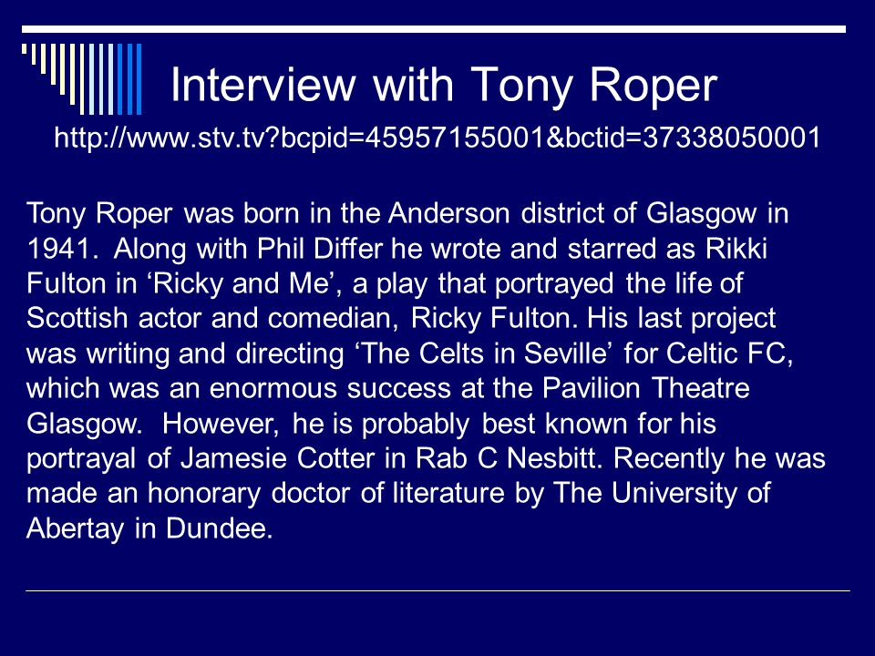 Interview with Tony Roper http://www.stv.tv bcpid=45957155001&bctid=37338050001 Tony Roper was born in the Anderson district of Glasgow in 1941.