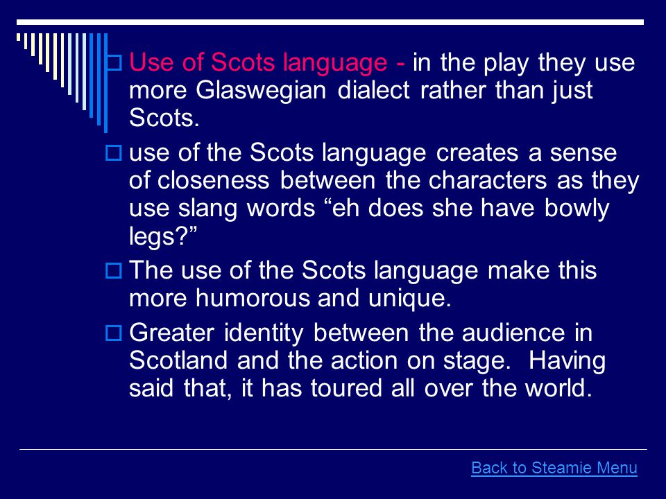  Use of Scots language - in the play they use more Glaswegian dialect rather than just Scots.  use of the Scots language creates a sense of closenes
