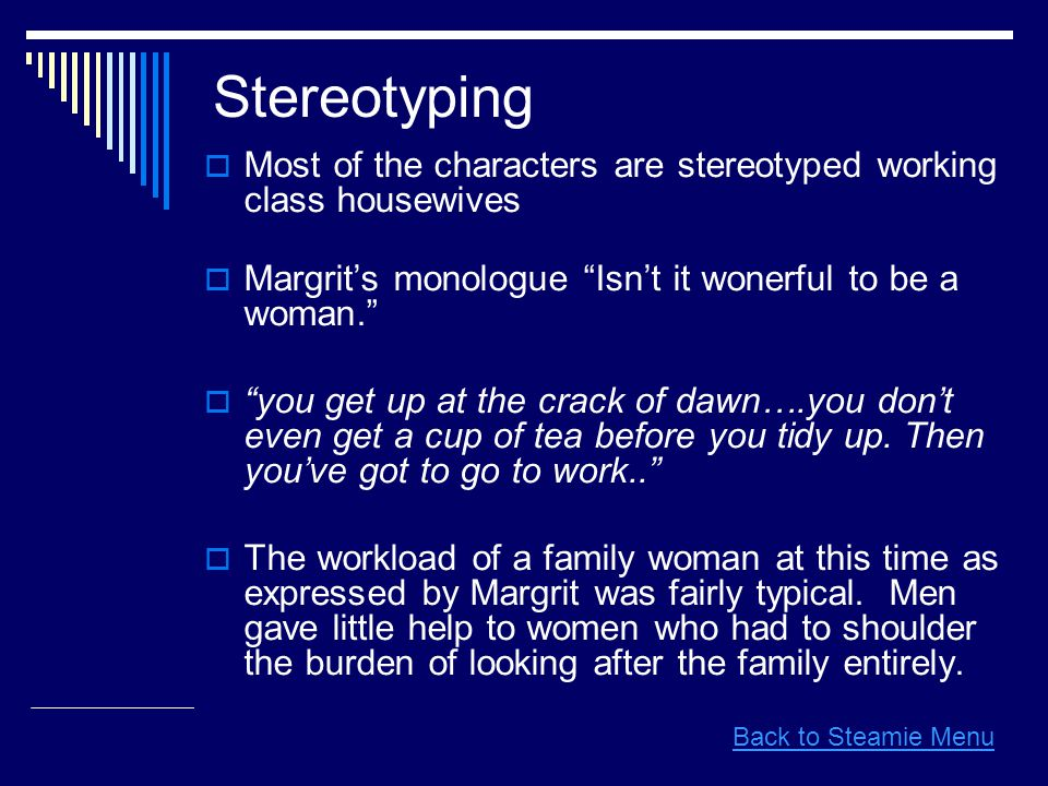  Most of the characters are stereotyped working class housewives  Margrit's monologue Isn't it wonerful to be a woman.  you get up at the crack of dawn….you don't even get a cup of tea before you tidy up.
