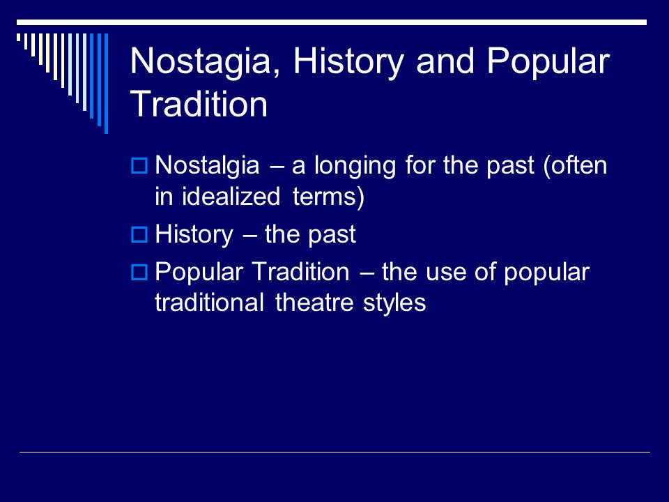 Nostagia, History and Popular Tradition  Nostalgia – a longing for the past (often in idealized terms)  History – the past  Popular Tradition – the use of popular traditional theatre styles