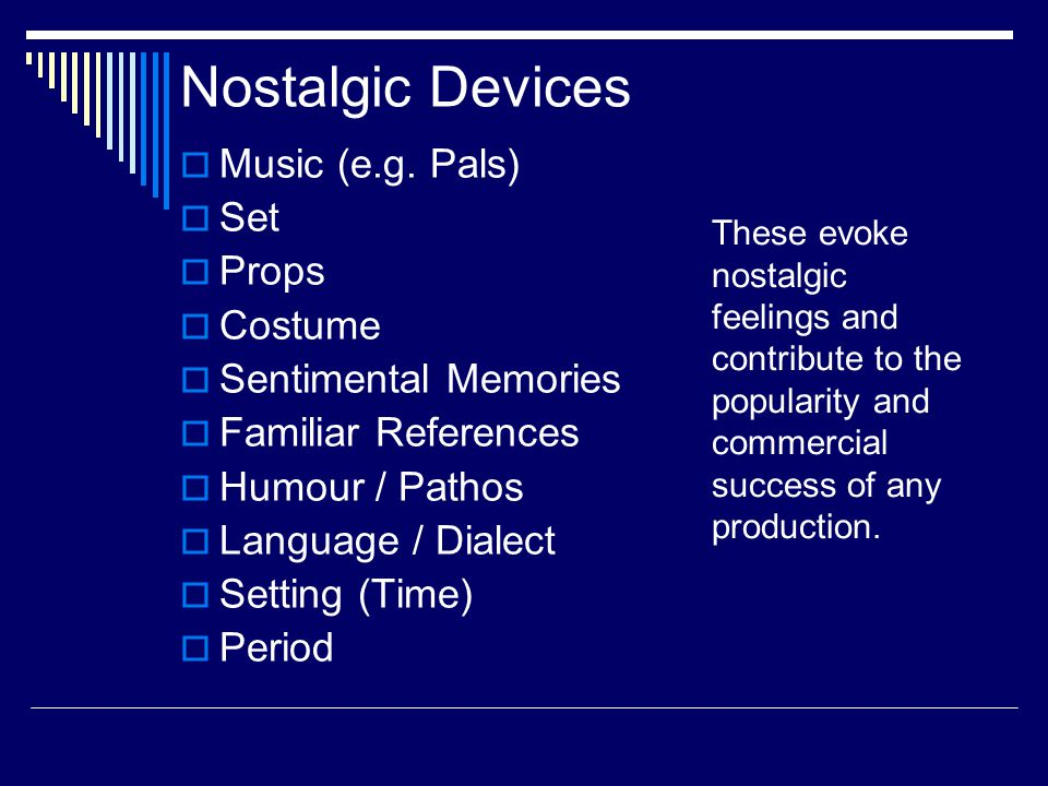 Nostalgic Devices  Music (e.g. Pals)  Set  Props  Costume  Sentimental Memories  Familiar References  Humour / Pathos  Language / Dialect  Se