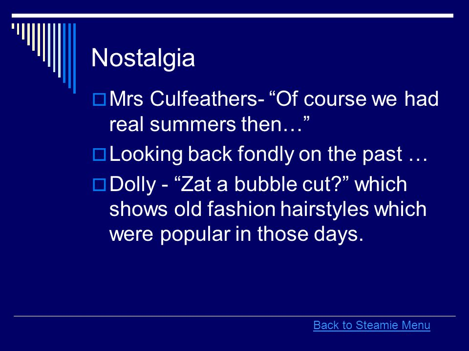 Nostalgia  Mrs Culfeathers- Of course we had real summers then…  Looking back fondly on the past …  Dolly - Zat a bubble cut which shows old fashion hairstyles which were popular in those days.