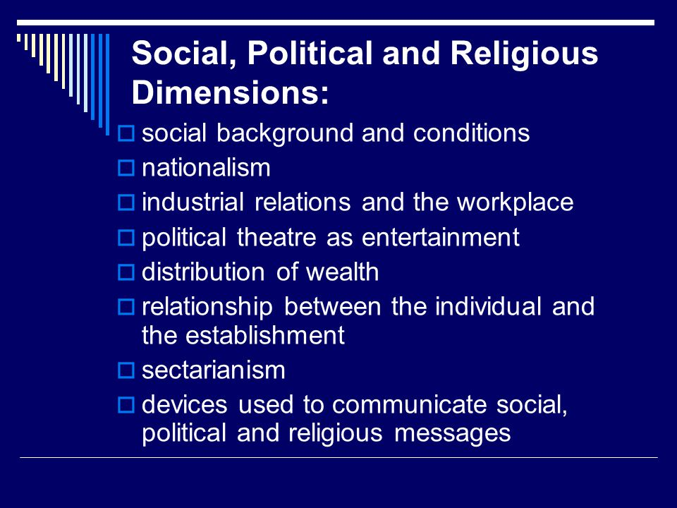 Social, Political and Religious Dimensions:  social background and conditions  nationalism  industrial relations and the workplace  political thea