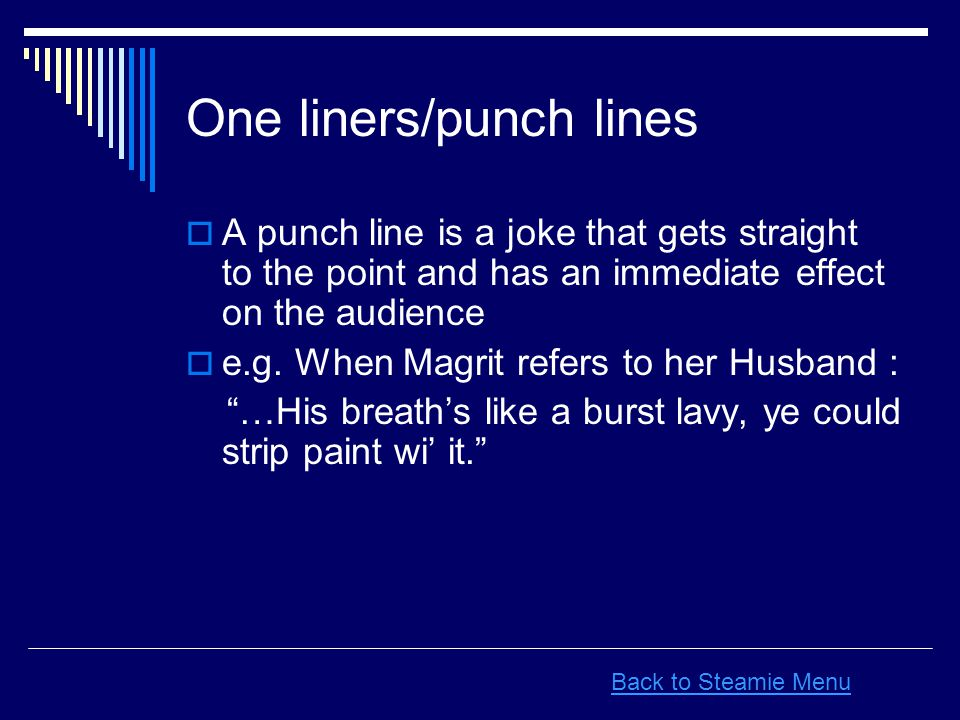 One liners/punch lines  A punch line is a joke that gets straight to the point and has an immediate effect on the audience  e.g.