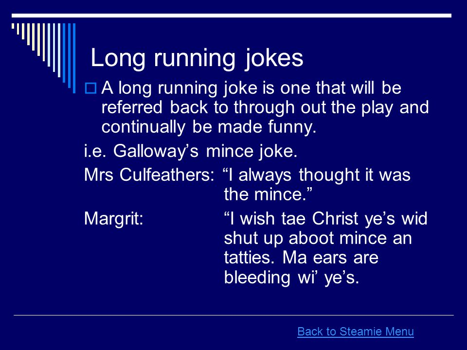 Long running jokes  A long running joke is one that will be referred back to through out the play and continually be made funny. i.e. Galloway's minc