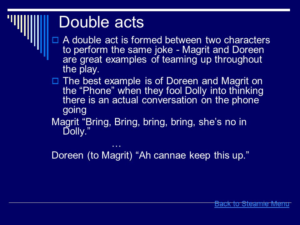 Double acts  A double act is formed between two characters to perform the same joke - Magrit and Doreen are great examples of teaming up throughout the play.