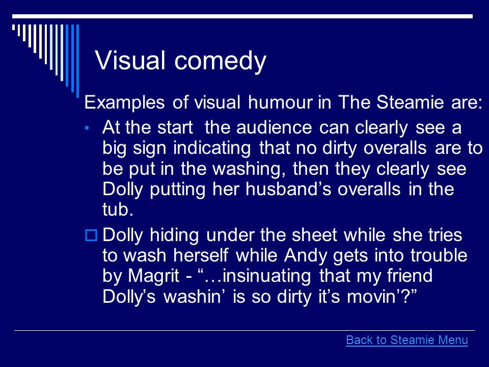 Visual comedy Examples of visual humour in The Steamie are: At the start the audience can clearly see a big sign indicating that no dirty overalls are