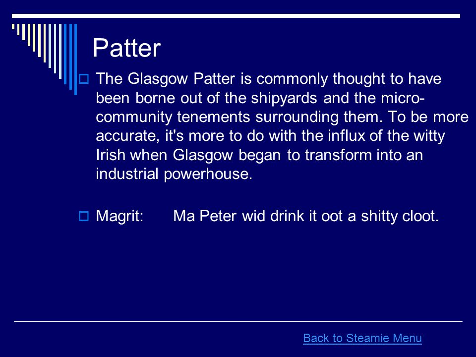 Patter  The Glasgow Patter is commonly thought to have been borne out of the shipyards and the micro- community tenements surrounding them. To be mor