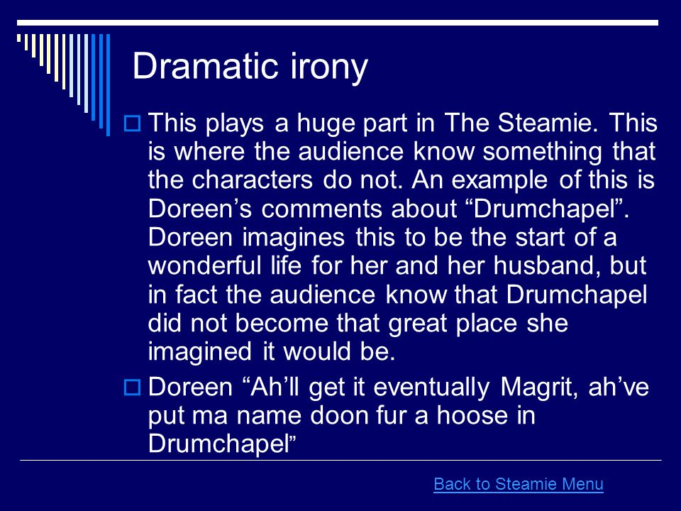 Dramatic irony  This plays a huge part in The Steamie. This is where the audience know something that the characters do not. An example of this is Do