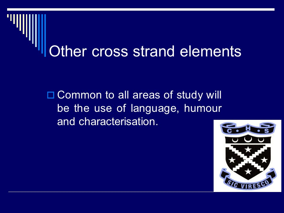 Other cross strand elements  Common to all areas of study will be the use of language, humour and characterisation.