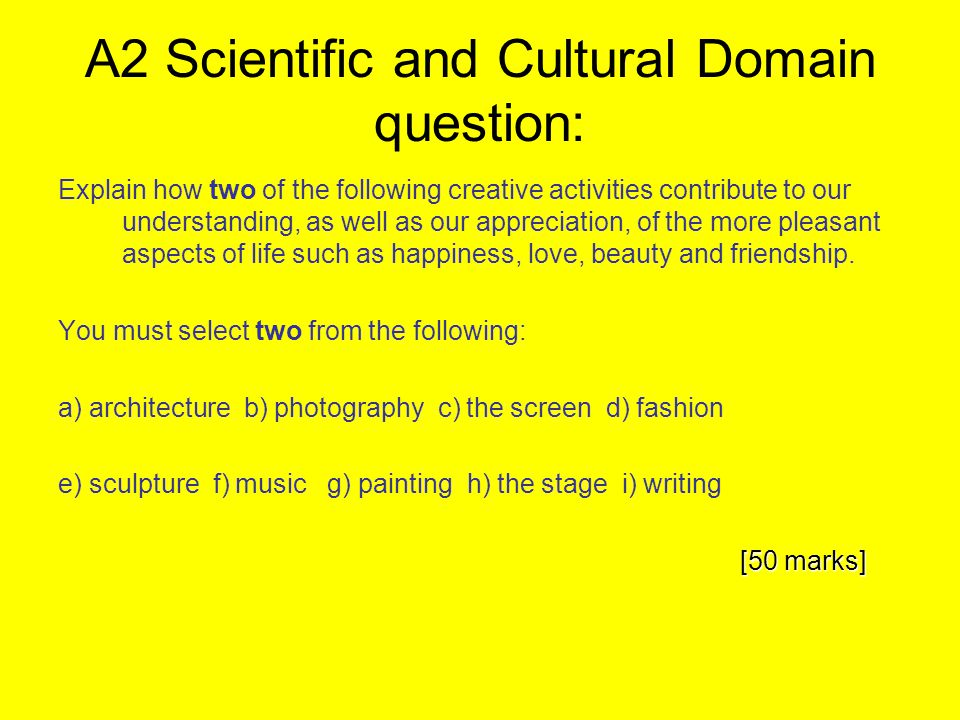 A2 Scientific and Cultural Domain question: Explain how two of the following creative activities contribute to our understanding, as well as our appre