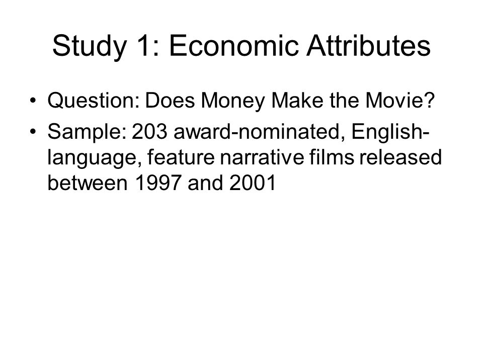 Study 1: Economic Attributes Question: Does Money Make the Movie? Sample: 203 award-nominated, English- language, feature narrative films released bet