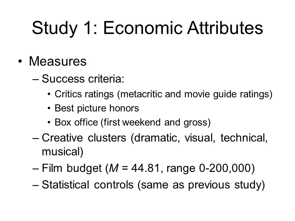 Study 1: Economic Attributes Measures –Success criteria: Critics ratings (metacritic and movie guide ratings) Best picture honors Box office (first we