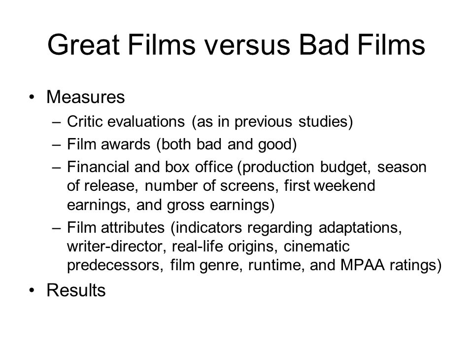 Great Films versus Bad Films Measures –Critic evaluations (as in previous studies) –Film awards (both bad and good) –Financial and box office (product