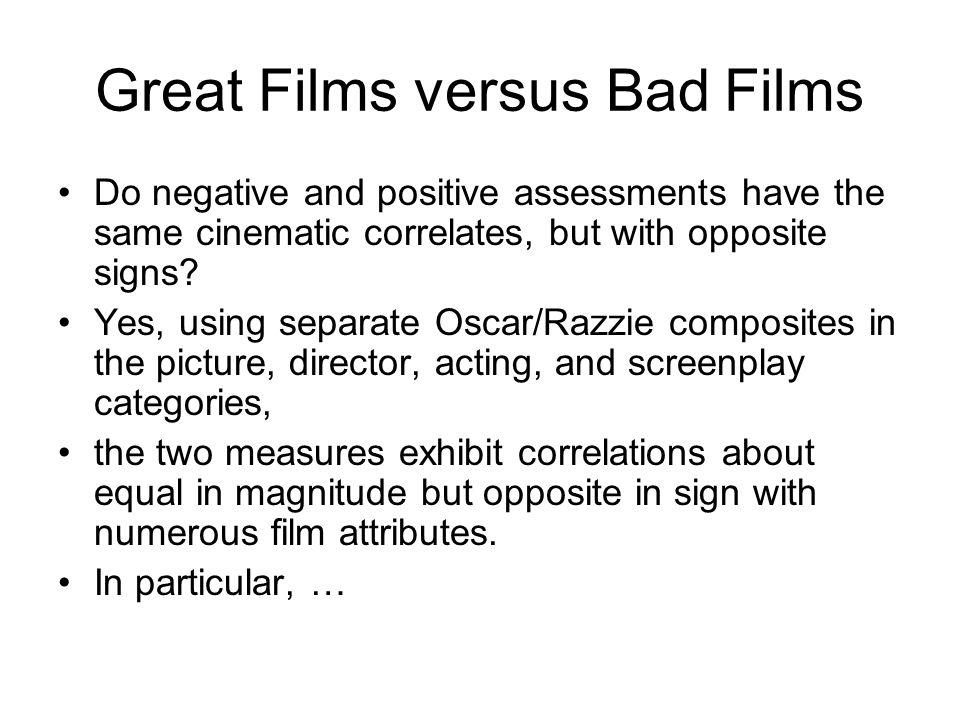 Great Films versus Bad Films Do negative and positive assessments have the same cinematic correlates, but with opposite signs.