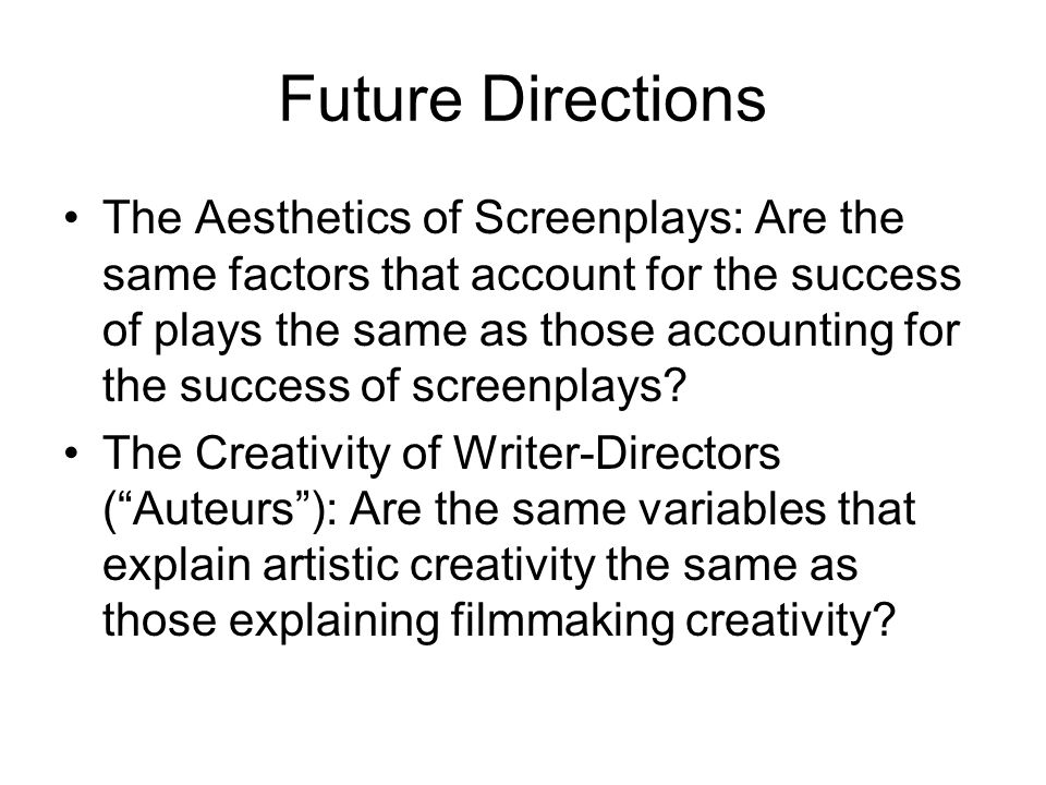 Future Directions The Aesthetics of Screenplays: Are the same factors that account for the success of plays the same as those accounting for the succe