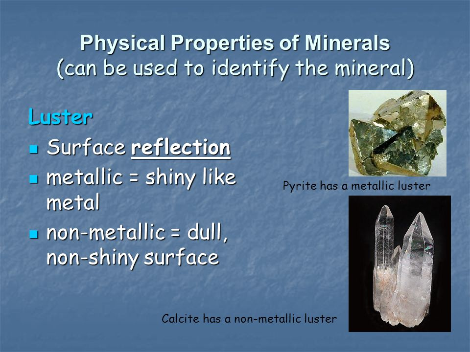 Physical Properties of Minerals (can be used to identify the mineral) Luster Surface reflection Surface reflection metallic = shiny like metal metalli