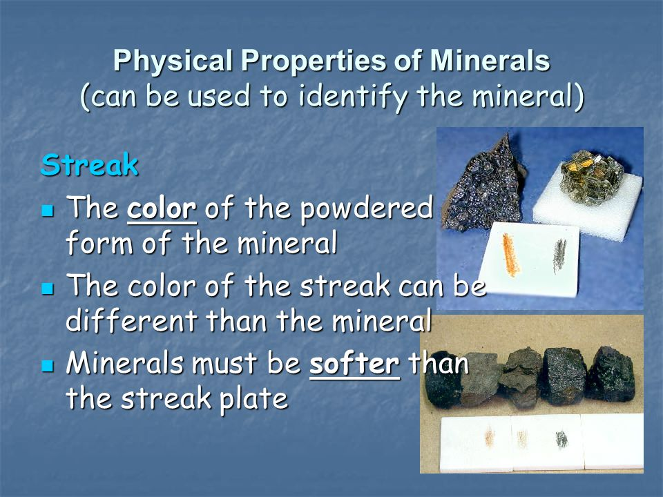 Physical Properties of Minerals (can be used to identify the mineral) Streak The color of the powdered form of the mineral The color of the powdered f