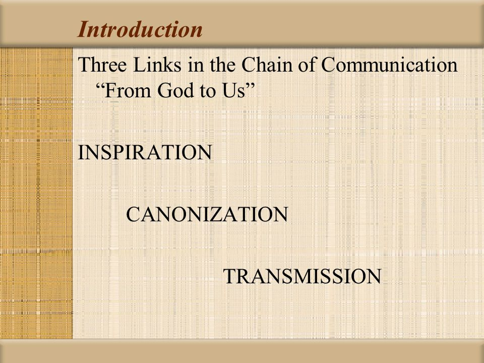Introduction Three Links in the Chain of Communication From God to Us INSPIRATION CANONIZATION TRANSMISSION