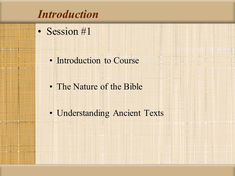 Introduction Session #1 Introduction to Course The Nature of the Bible Understanding Ancient Texts