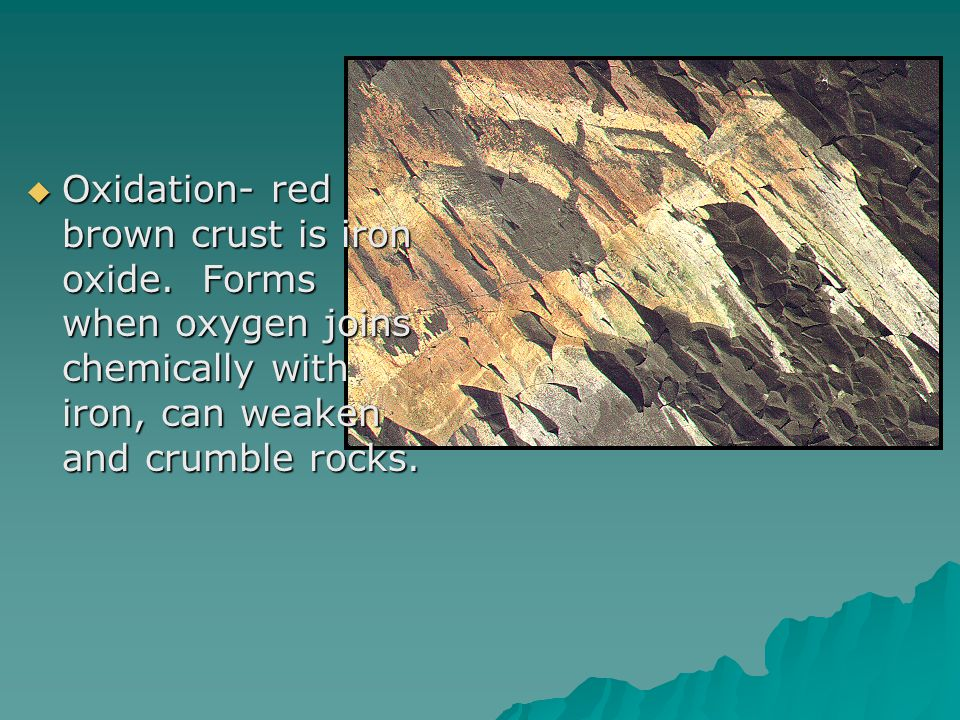  Oxidation- red brown crust is iron oxide.