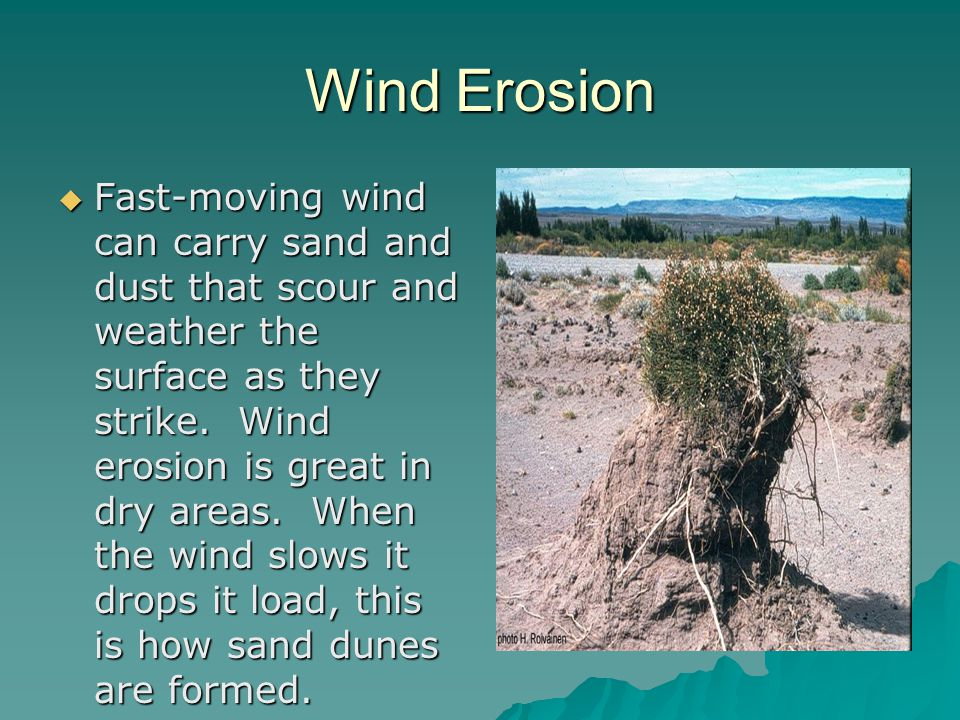 Wind Erosion  Fast-moving wind can carry sand and dust that scour and weather the surface as they strike.