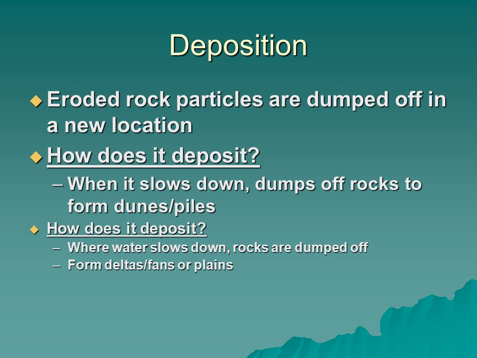Deposition  Eroded rock particles are dumped off in a new location  How does it deposit.