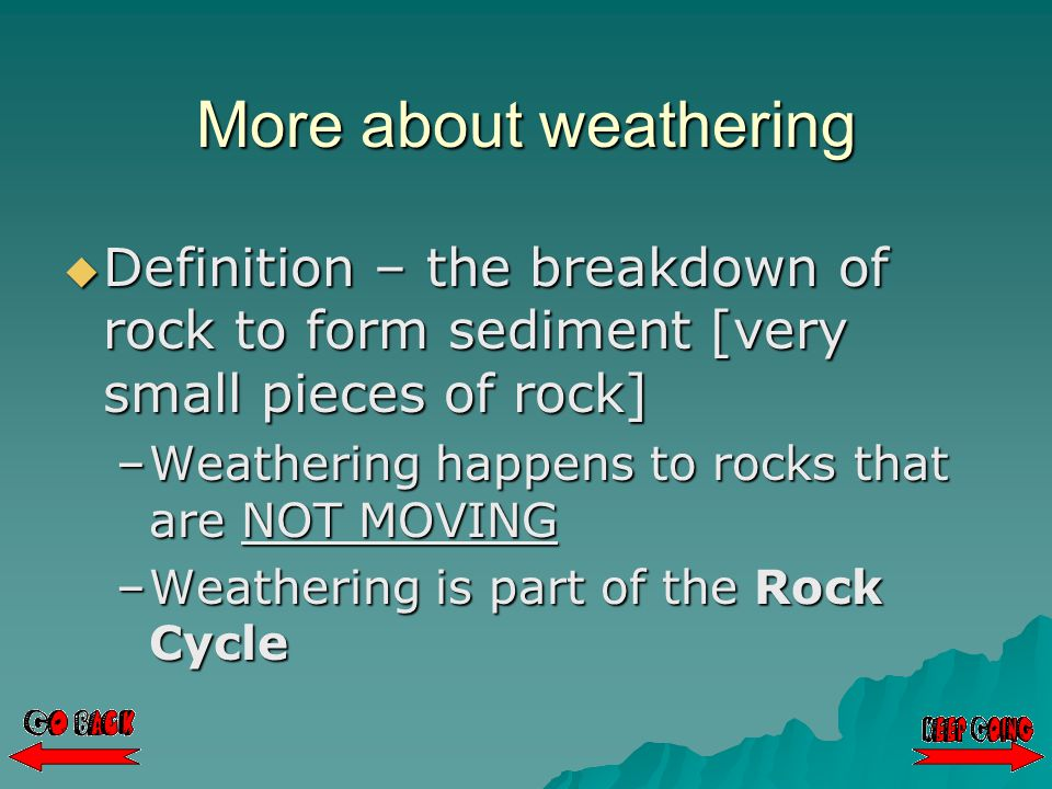 More about weathering  Definition – the breakdown of rock to form sediment [very small pieces of rock] –Weathering happens to rocks that are NOT MOVING –Weathering is part of the Rock Cycle