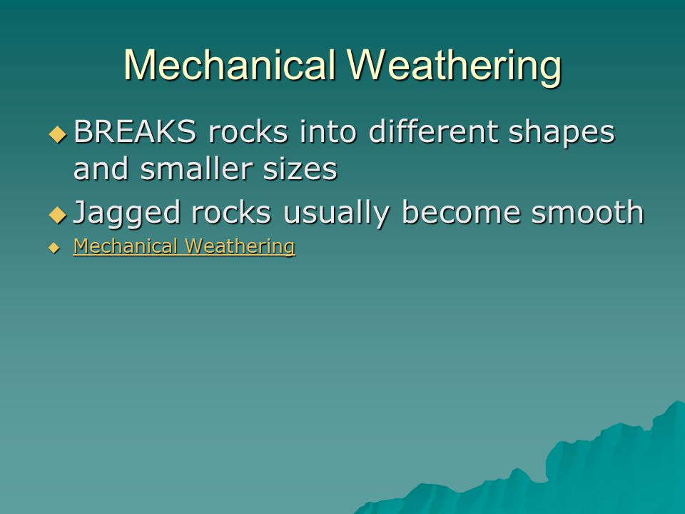 Mechanical Weathering  BREAKS rocks into different shapes and smaller sizes  Jagged rocks usually become smooth  Mechanical Weathering Mechanical Weathering Mechanical Weathering