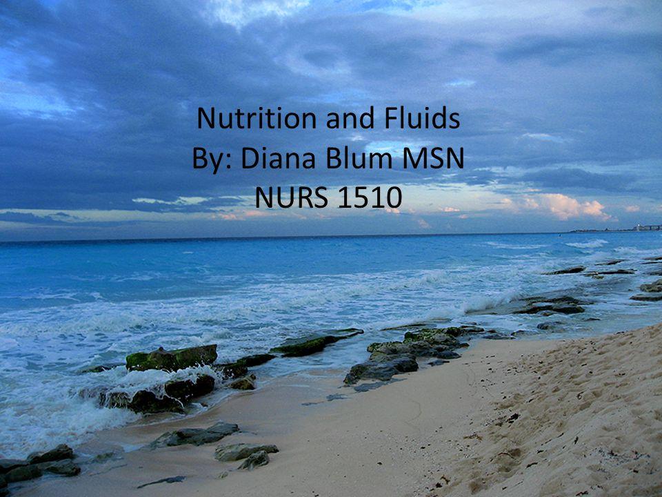 Nutrition and Fluids By: Diana Blum MSN NURS 1510
