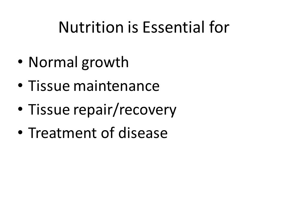 Normal growth Tissue maintenance Tissue repair/recovery Treatment of disease Nutrition is Essential for