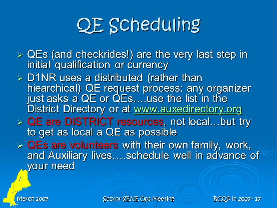 March 2007Sector SENE Ops MeetingBCQP in 2007 - 17 QE Scheduling  QEs (and checkrides!) are the very last step in initial qualification or currency  D1NR uses a distributed (rather than hiearchical) QE request process: any organizer just asks a QE or QEs….use the list in the District Directory or at www.auxedirectory.org www.auxedirectory.org  QE are DISTRICT resources, not local…but try to get as local a QE as possible  QEs are volunteers with their own family, work, and Auxiliary lives….schedule well in advance of your need