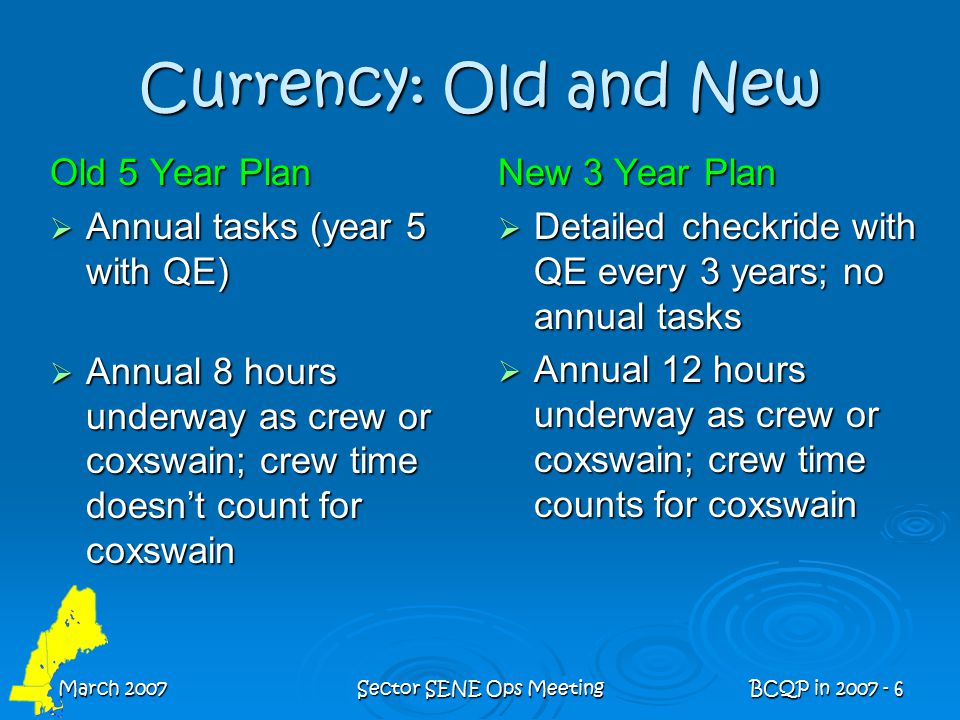March 2007Sector SENE Ops MeetingBCQP in 2007 - 6 Currency: Old and New Old 5 Year Plan  Annual tasks (year 5 with QE)  Annual 8 hours underway as crew or coxswain; crew time doesn't count for coxswain New 3 Year Plan  Detailed checkride with QE every 3 years; no annual tasks  Annual 12 hours underway as crew or coxswain; crew time counts for coxswain