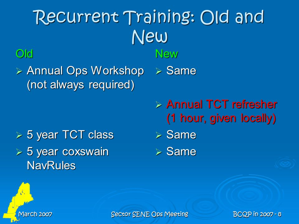 March 2007Sector SENE Ops MeetingBCQP in 2007 - 8 Recurrent Training: Old and New Old  Annual Ops Workshop (not always required)  5 year TCT class  5 year coxswain NavRules New  Same  Annual TCT refresher (1 hour, given locally)  Same