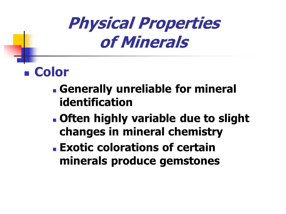 Physical Properties of Minerals Color Generally unreliable for mineral identification Often highly variable due to slight changes in mineral chemistry