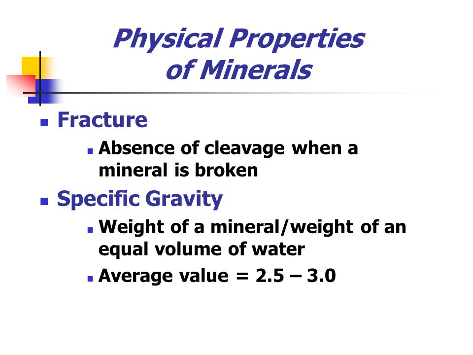 Physical Properties of Minerals Fracture Absence of cleavage when a mineral is broken Specific Gravity Weight of a mineral/weight of an equal volume o