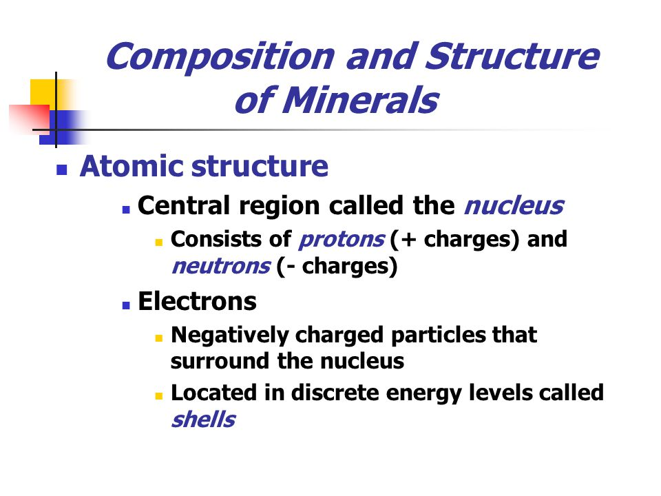 Composition and Structure of Minerals Atomic structure Central region called the nucleus Consists of protons (+ charges) and neutrons (- charges) Elec